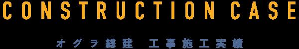 CONSTRUCTIONCASE|オグラ総建工事施工実績